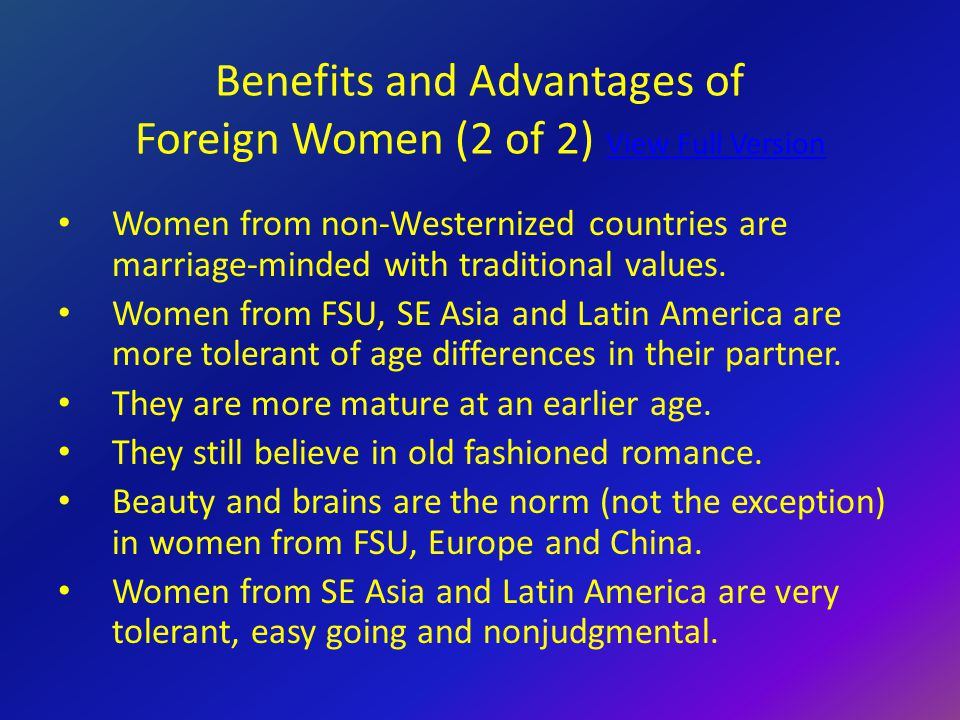Benefits and Advantages of Foreign Women (2 of 2) View Full Version View Full Version Women from non-Westernized countries are marriage-minded with traditional values.