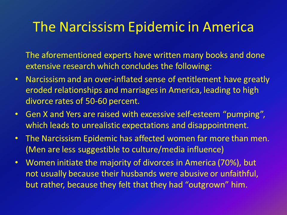 The Narcissism Epidemic in America The aforementioned experts have written many books and done extensive research which concludes the following: Narcissism and an over-inflated sense of entitlement have greatly eroded relationships and marriages in America, leading to high divorce rates of 50-60 percent.
