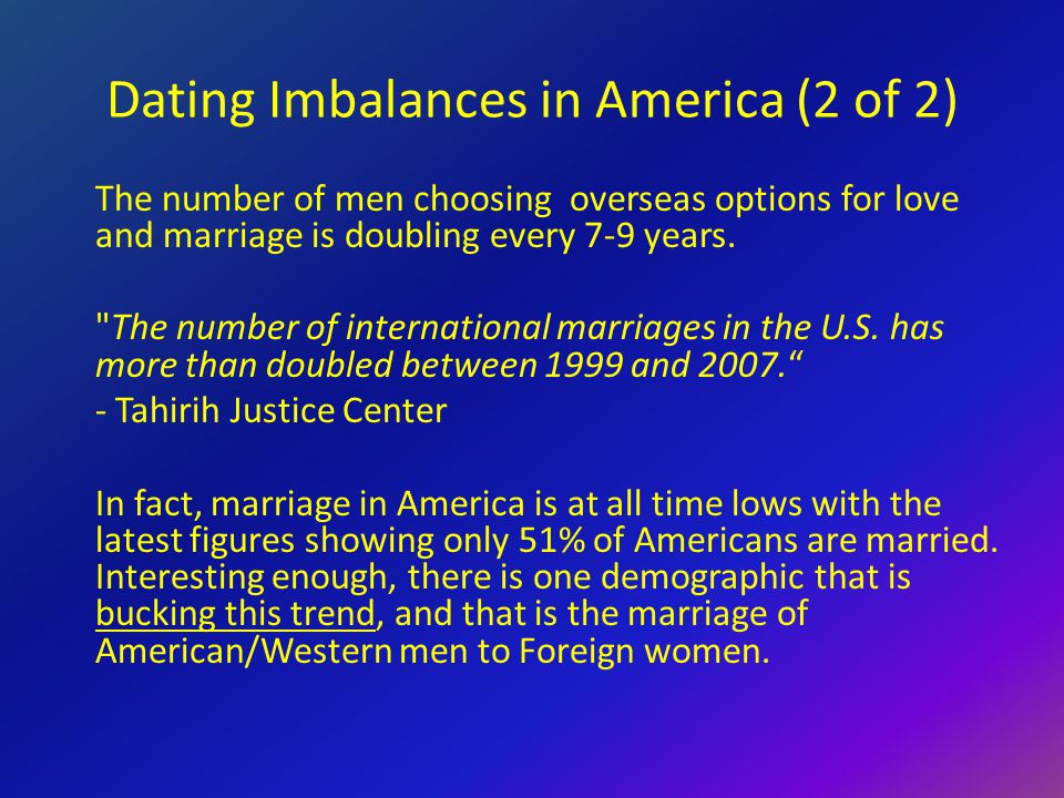 Dating Imbalances in America (2 of 2) The number of men choosing overseas options for love and marriage is doubling every 7-9 years.