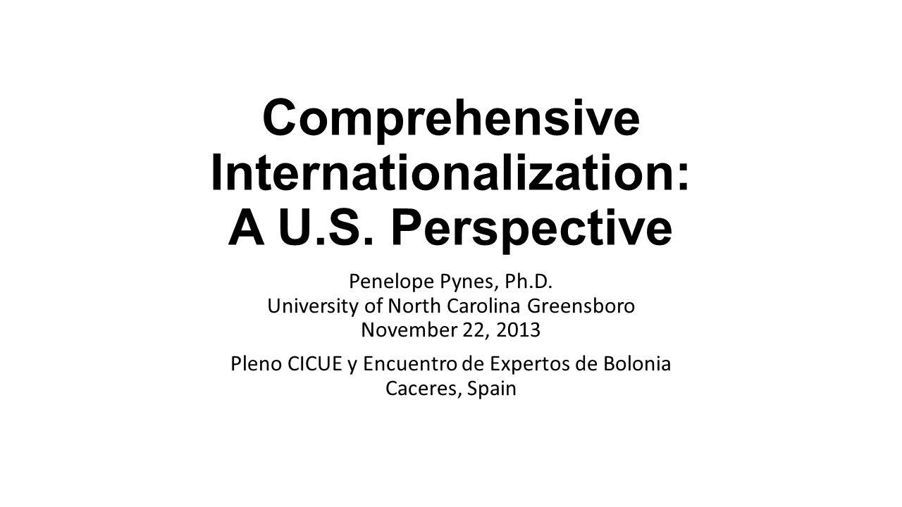 Comprehensive Internationalization: A U.S. Perspective Penelope Pynes, Ph.D. University of North Carolina Greensboro November 22, 2013 Pleno CICUE y E