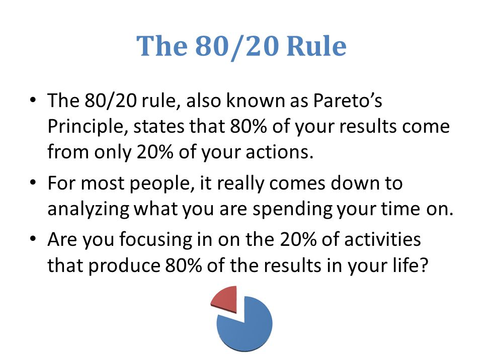 The 80/20 Rule The 80/20 rule, also known as Paretos Principle, states that 80% of your results come from only 20% of your actions.