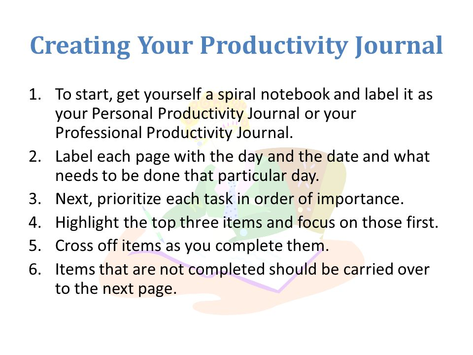 Creating Your Productivity Journal 1.To start, get yourself a spiral notebook and label it as your Personal Productivity Journal or your Professional Productivity Journal.