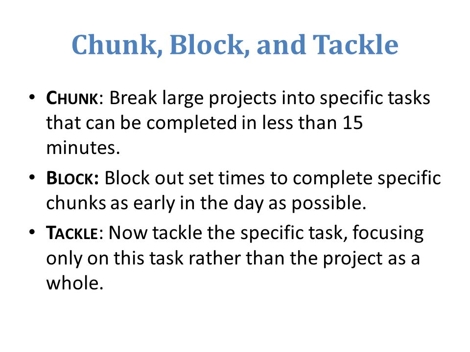 Chunk, Block, and Tackle C HUNK : Break large projects into specific tasks that can be completed in less than 15 minutes.