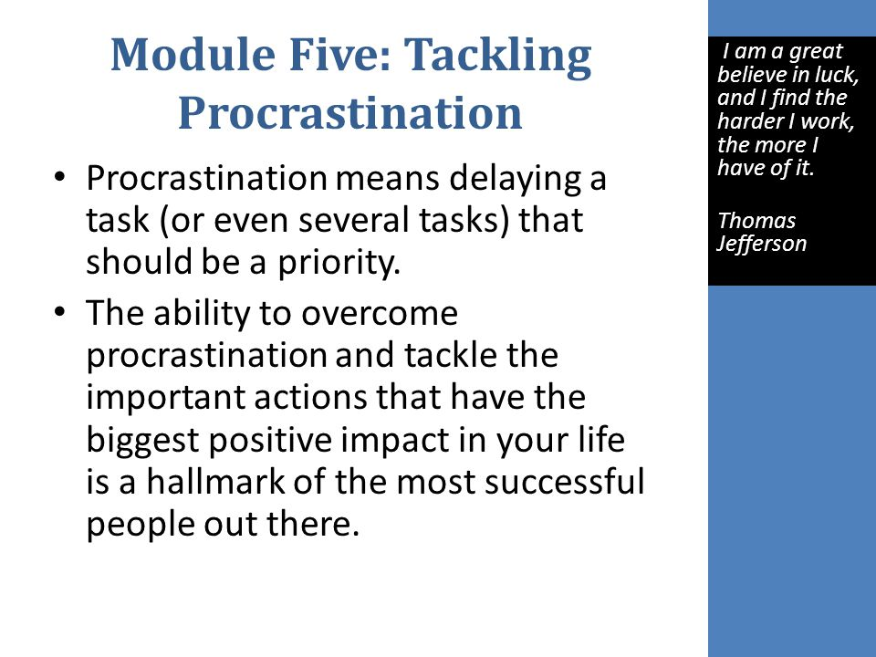 Module Five: Tackling Procrastination Procrastination means delaying a task (or even several tasks) that should be a priority.