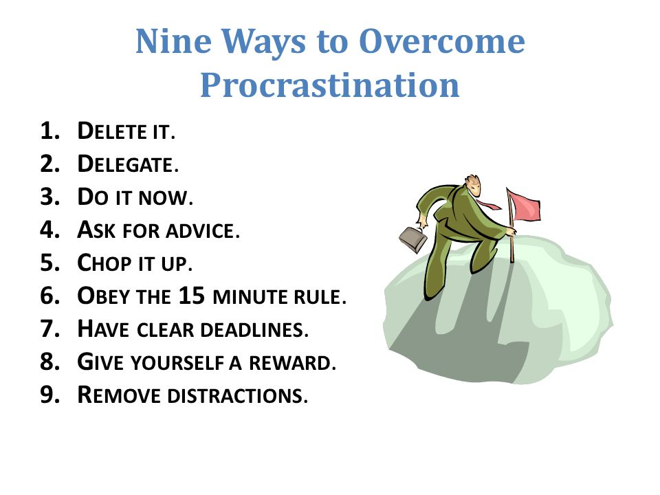 Nine Ways to Overcome Procrastination 1.D ELETE IT. 2.D ELEGATE. 3.D O IT NOW. 4.A SK FOR ADVICE. 5.C HOP IT UP. 6.O BEY THE 15 MINUTE RULE. 7.H AVE C