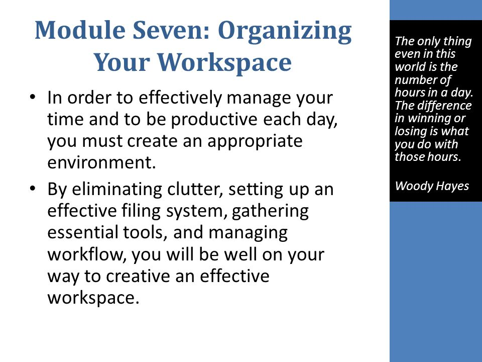 Module Seven: Organizing Your Workspace In order to effectively manage your time and to be productive each day, you must create an appropriate environment.