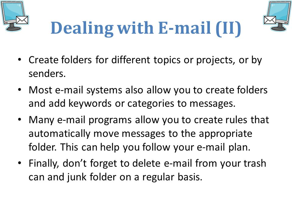 Dealing with E-mail (II) Create folders for different topics or projects, or by senders.