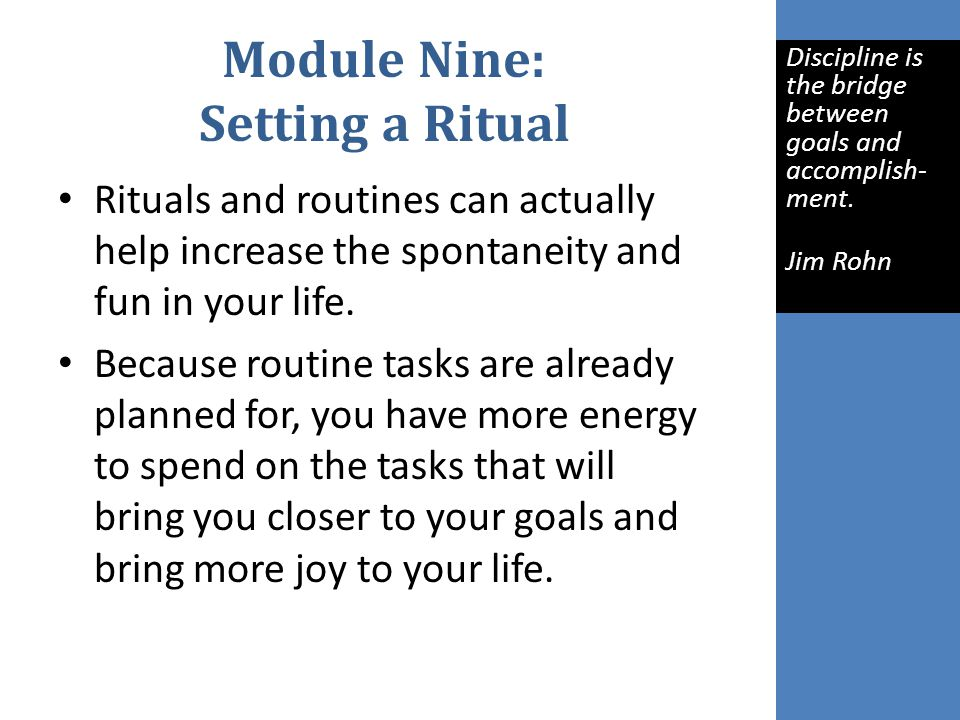 Module Nine: Setting a Ritual Rituals and routines can actually help increase the spontaneity and fun in your life.