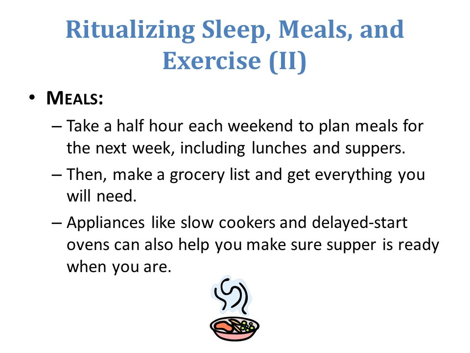 Ritualizing Sleep, Meals, and Exercise (II) M EALS : – Take a half hour each weekend to plan meals for the next week, including lunches and suppers.