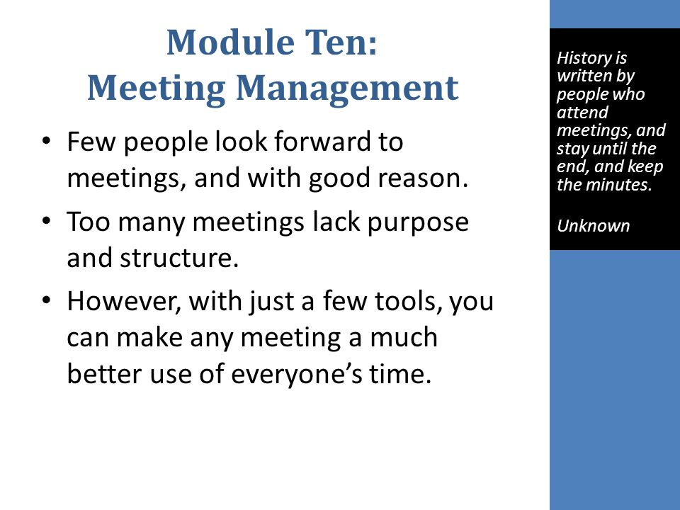 Module Ten: Meeting Management Few people look forward to meetings, and with good reason.