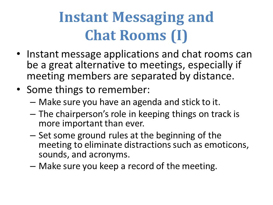 Instant Messaging and Chat Rooms (I) Instant message applications and chat rooms can be a great alternative to meetings, especially if meeting members are separated by distance.