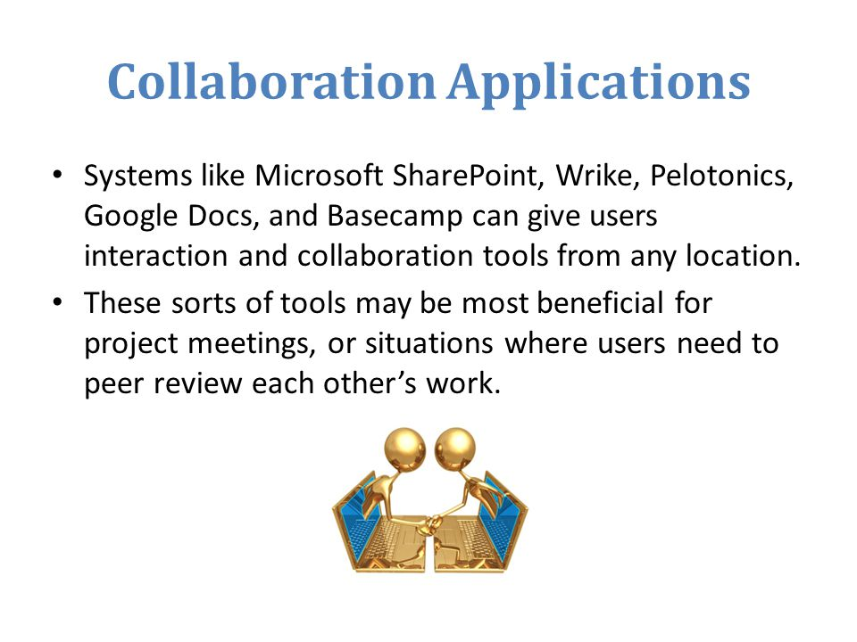 Collaboration Applications Systems like Microsoft SharePoint, Wrike, Pelotonics, Google Docs, and Basecamp can give users interaction and collaboration tools from any location.