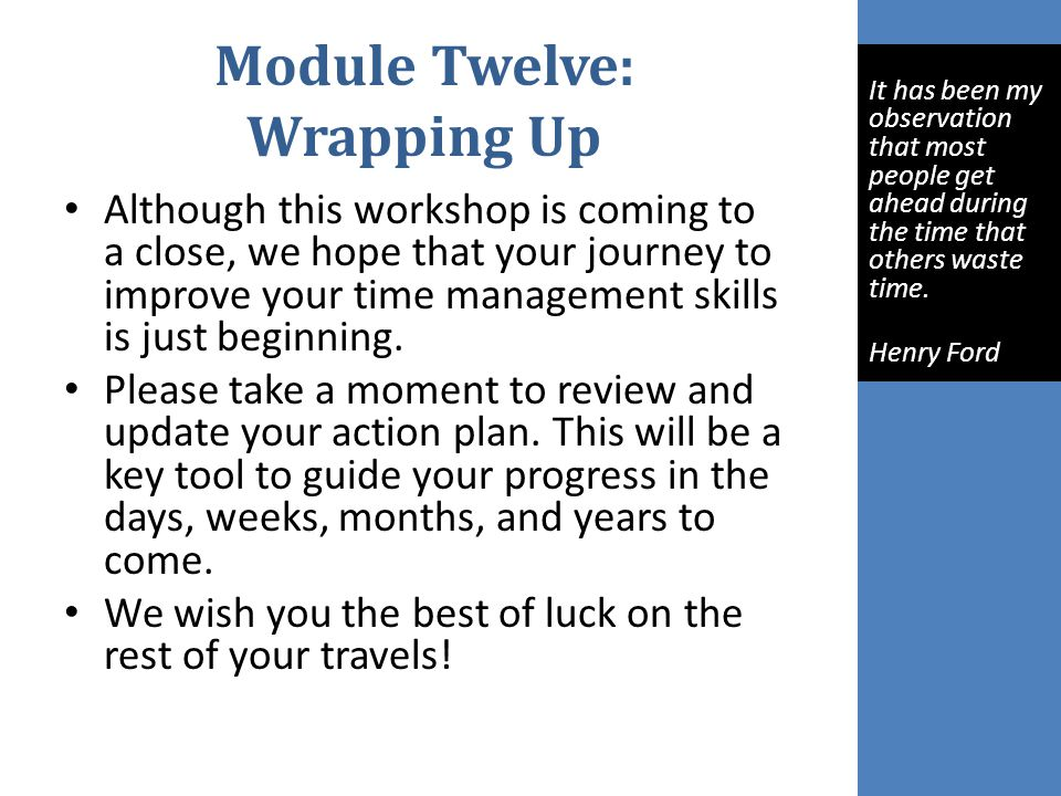 Module Twelve: Wrapping Up Although this workshop is coming to a close, we hope that your journey to improve your time management skills is just beginning.