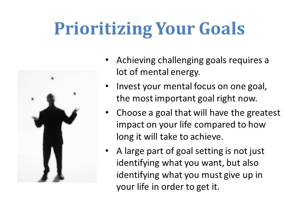 Prioritizing Your Goals Achieving challenging goals requires a lot of mental energy.