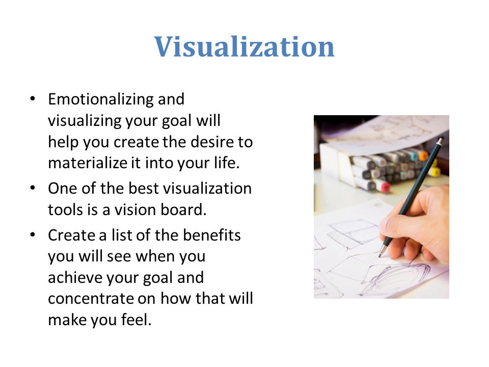 Visualization Emotionalizing and visualizing your goal will help you create the desire to materialize it into your life.