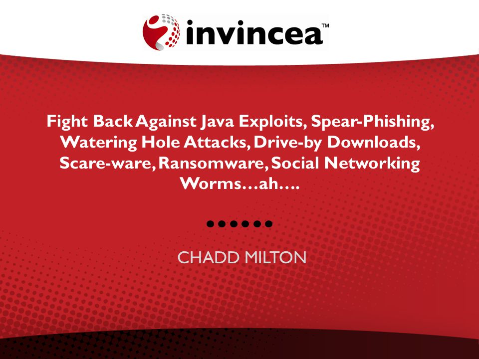 Fight Back Against Java Exploits, Spear-Phishing, Watering Hole Attacks, Drive-by Downloads, Scare-ware, Ransomware, Social Networking Worms…ah….