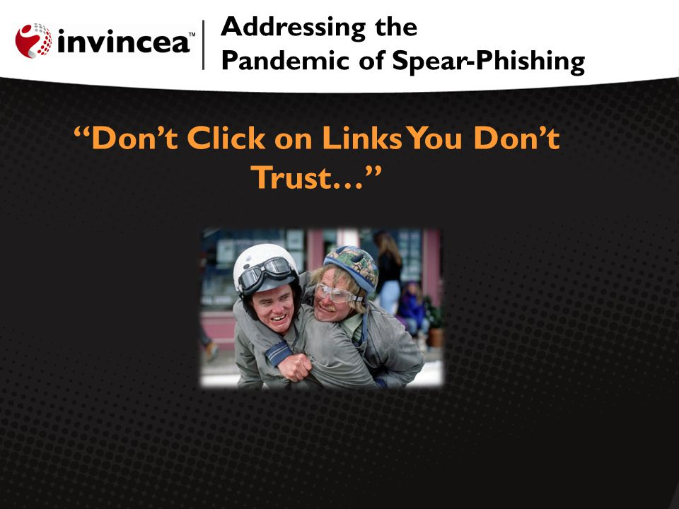 Addressing the Pandemic of Spear-Phishing Dont Click on Links You Dont Trust…