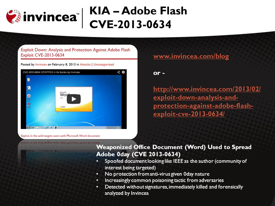 KIA – Adobe Flash CVE-2013-0634 Weaponized Office Document (Word) Used to Spread Adobe 0day (CVE 2013-0634) Spoofed document looking like IEEE as the author (community of interest being targeted) No protection from anti-virus given 0day nature Increasingly common poisoning tactic from adversaries Detected without signatures, immediately killed and forensically analyzed by Invincea www.invincea.com/blog www.invincea.com/blog or - http://www.invincea.com/2013/02/ exploit-down-analysis-and- protection-against-adobe-flash- exploit-cve-2013-0634/