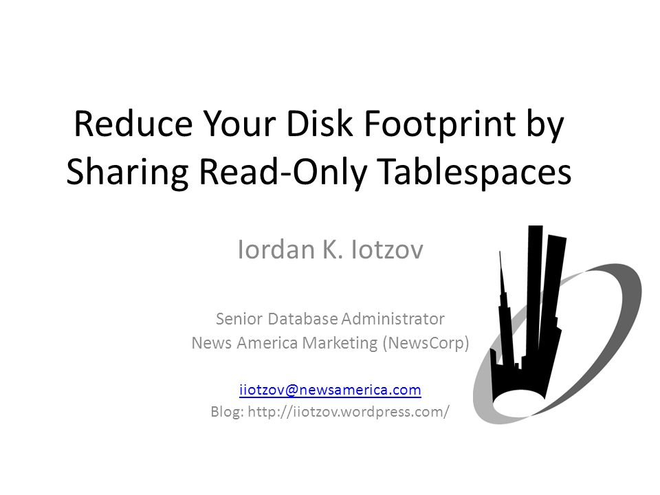 Reduce Your Disk Footprint by Sharing Read-Only Tablespaces Iordan K. Iotzov Senior Database Administrator News America Marketing (NewsCorp) iiotzov@n