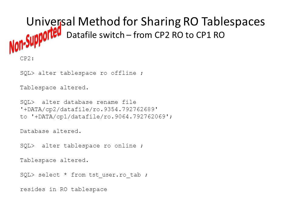 Universal Method for Sharing RO Tablespaces Datafile switch – from CP2 RO to CP1 RO CP2: SQL> alter tablespace ro offline ; Tablespace altered. SQL> a