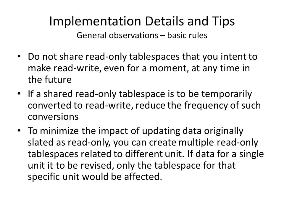 Implementation Details and Tips General observations – basic rules Do not share read-only tablespaces that you intent to make read-write, even for a m