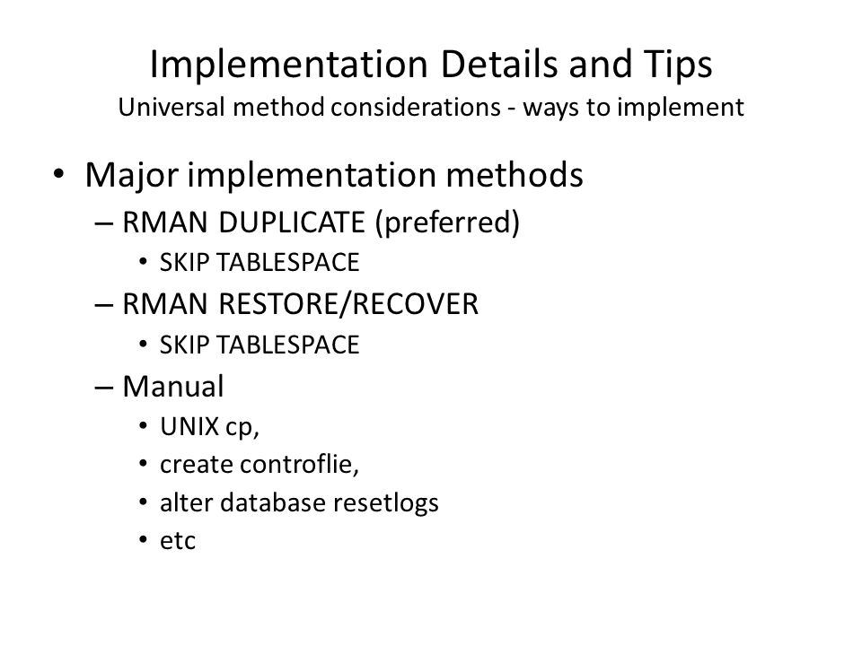 Implementation Details and Tips Universal method considerations - ways to implement Major implementation methods – RMAN DUPLICATE (preferred) SKIP TAB