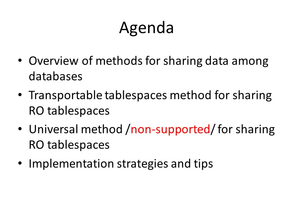 Agenda Overview of methods for sharing data among databases Transportable tablespaces method for sharing RO tablespaces Universal method /non-supporte