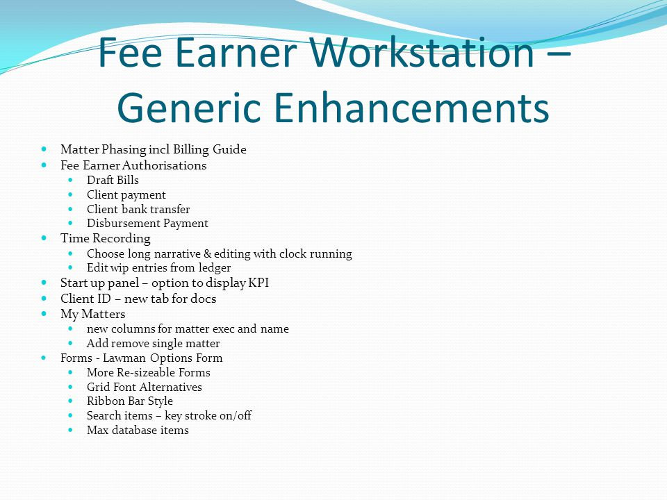 Fee Earner Workstation – Generic Enhancements Matter Phasing incl Billing Guide Fee Earner Authorisations Draft Bills Client payment Client bank transfer Disbursement Payment Time Recording Choose long narrative & editing with clock running Edit wip entries from ledger Start up panel – option to display KPI Client ID – new tab for docs My Matters new columns for matter exec and name Add remove single matter Forms - Lawman Options Form More Re-sizeable Forms Grid Font Alternatives Ribbon Bar Style Search items – key stroke on/off Max database items
