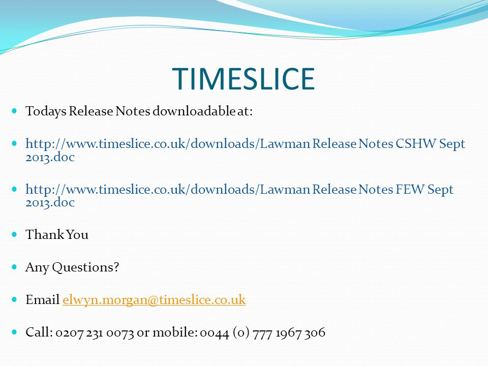 TIMESLICE Todays Release Notes downloadable at: http://www.timeslice.co.uk/downloads/Lawman Release Notes CSHW Sept 2013.doc http://www.timeslice.co.uk/downloads/Lawman Release Notes FEW Sept 2013.doc Thank You Any Questions.