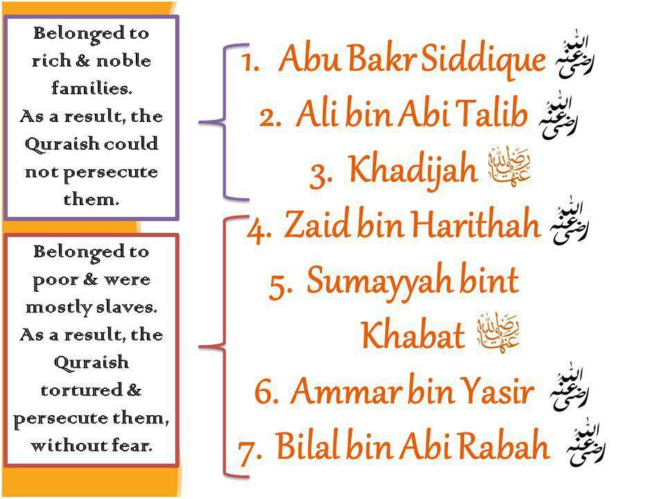 1.Abu Bakr Siddique 2.Ali bin Abi Talib 3.Khadijah 4.Zaid bin Harithah 5.Sumayyah bint Khabat 6.Ammar bin Yasir 7.Bilal bin Abi Rabah Belonged to rich