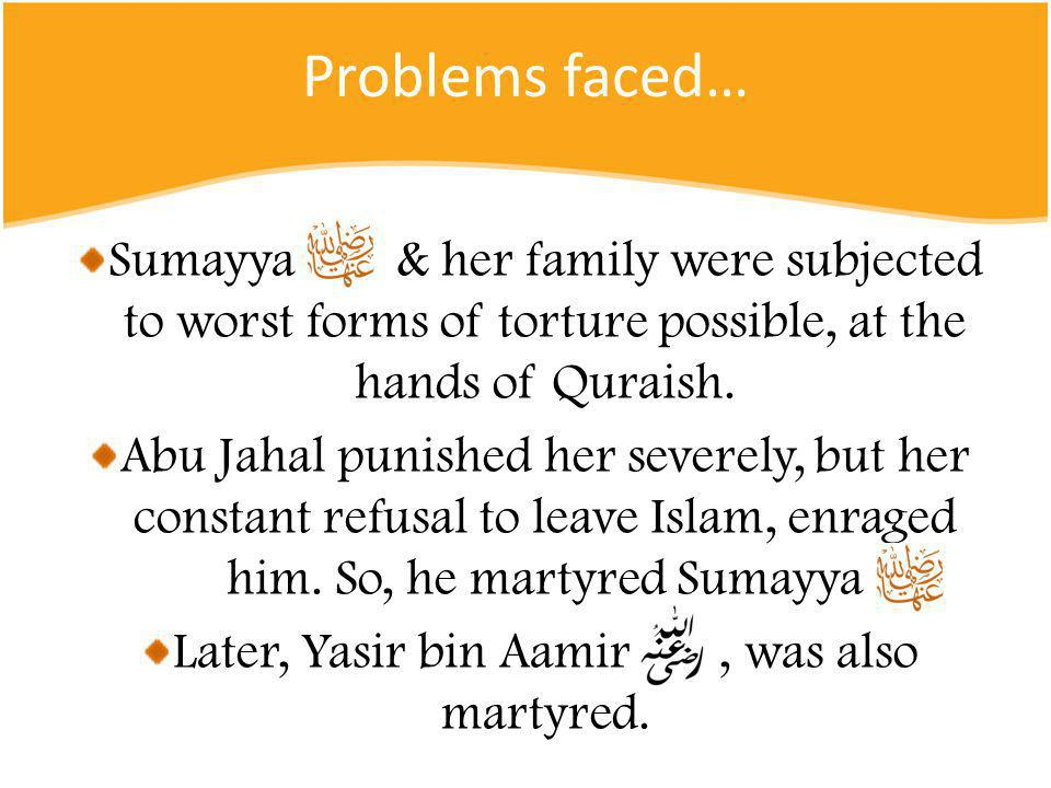 Problems faced… Sumayya & her family were subjected to worst forms of torture possible, at the hands of Quraish.