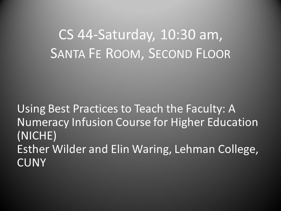 CS 44-Saturday, 10:30 am, S ANTA F E R OOM, S ECOND F LOOR Using Best Practices to Teach the Faculty: A Numeracy Infusion Course for Higher Education