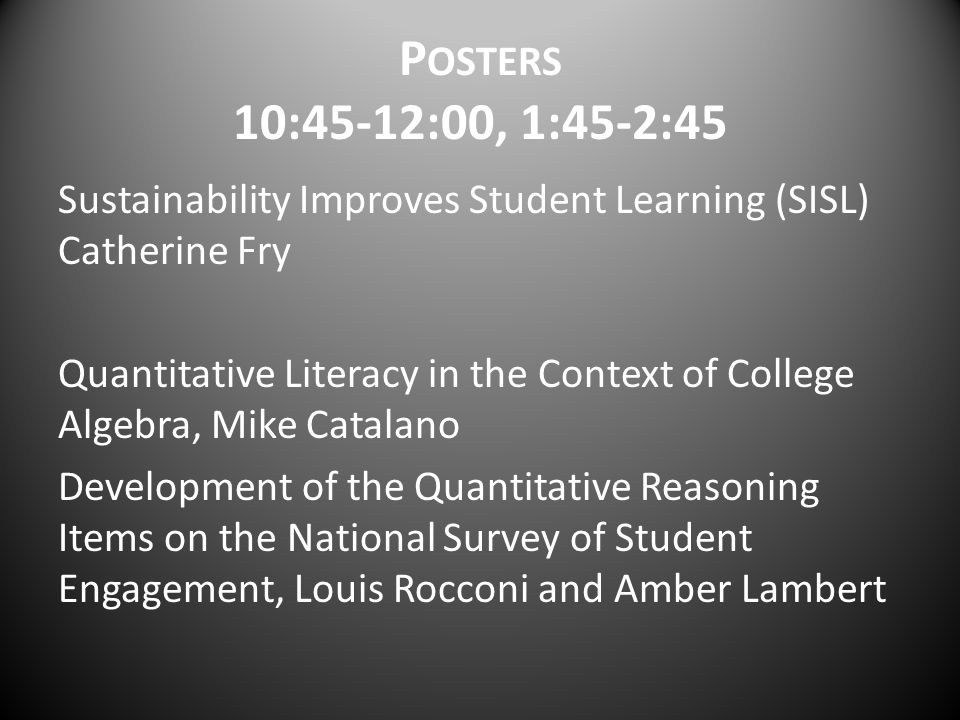 P OSTERS 10:45-12:00, 1:45-2:45 Sustainability Improves Student Learning (SISL) Catherine Fry Quantitative Literacy in the Context of College Algebra,