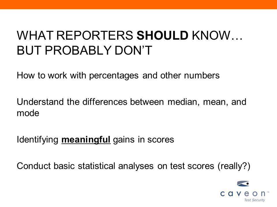 WHAT REPORTERS SHOULD KNOW… BUT PROBABLY DONT How to work with percentages and other numbers Understand the differences between median, mean, and mode Identifying meaningful gains in scores Conduct basic statistical analyses on test scores (really )