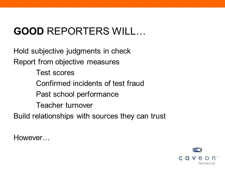 GOOD REPORTERS WILL… Hold subjective judgments in check Report from objective measures Test scores Confirmed incidents of test fraud Past school performance Teacher turnover Build relationships with sources they can trust However…