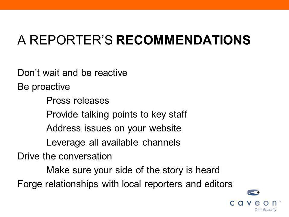 A REPORTERS RECOMMENDATIONS Dont wait and be reactive Be proactive Press releases Provide talking points to key staff Address issues on your website Leverage all available channels Drive the conversation Make sure your side of the story is heard Forge relationships with local reporters and editors