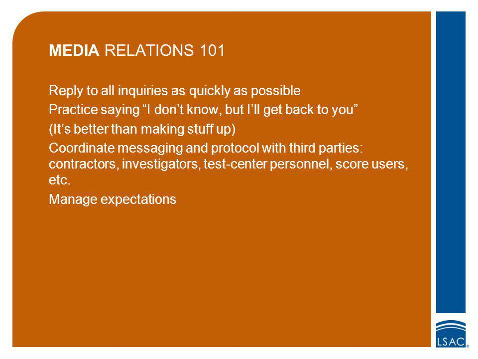 MEDIA RELATIONS 101 Reply to all inquiries as quickly as possible Practice saying I dont know, but Ill get back to you (Its better than making stuff up) Coordinate messaging and protocol with third parties: contractors, investigators, test-center personnel, score users, etc.