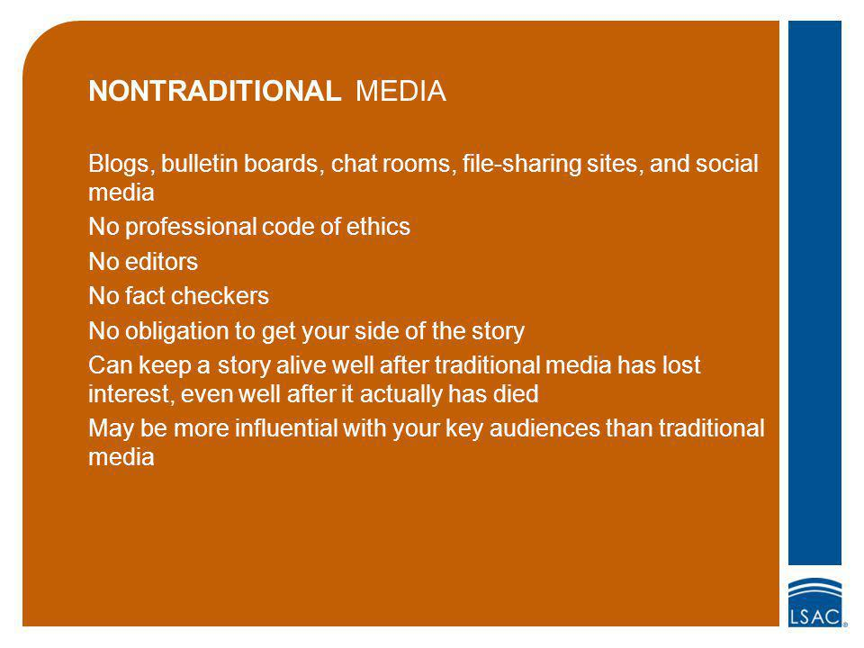 NONTRADITIONAL MEDIA Blogs, bulletin boards, chat rooms, file-sharing sites, and social media No professional code of ethics No editors No fact checkers No obligation to get your side of the story Can keep a story alive well after traditional media has lost interest, even well after it actually has died May be more influential with your key audiences than traditional media