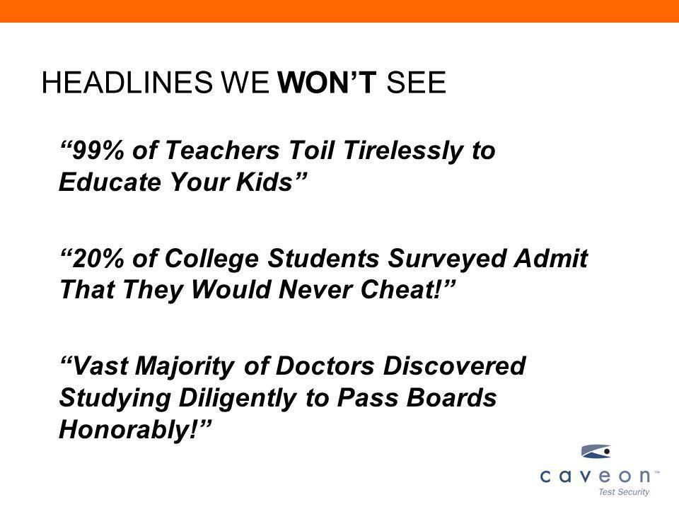 HEADLINES WE WONT SEE 99% of Teachers Toil Tirelessly to Educate Your Kids 20% of College Students Surveyed Admit That They Would Never Cheat.