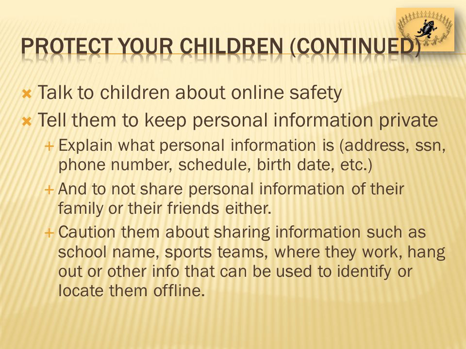 Talk to children about online safety Tell them to keep personal information private Explain what personal information is (address, ssn, phone number, schedule, birth date, etc.) And to not share personal information of their family or their friends either.