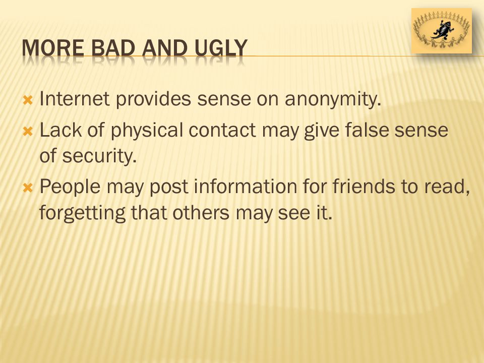 Internet provides sense on anonymity. Lack of physical contact may give false sense of security.