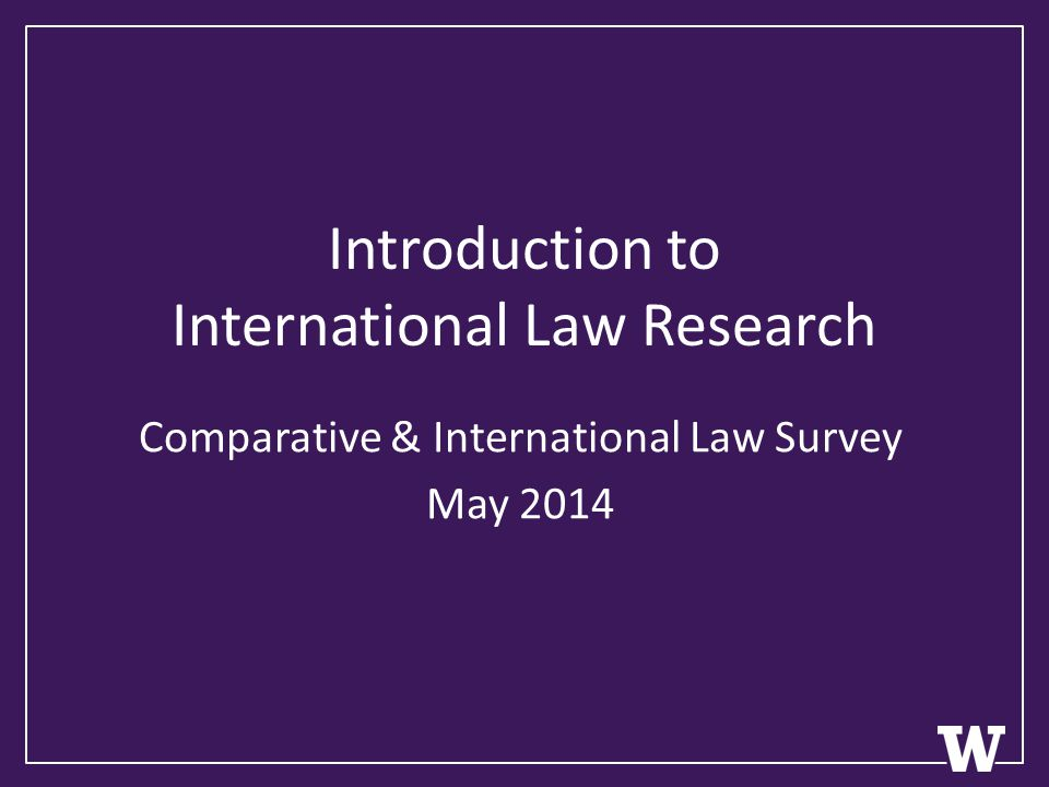 Introduction to International Law Research Comparative & International Law Survey May 2014
