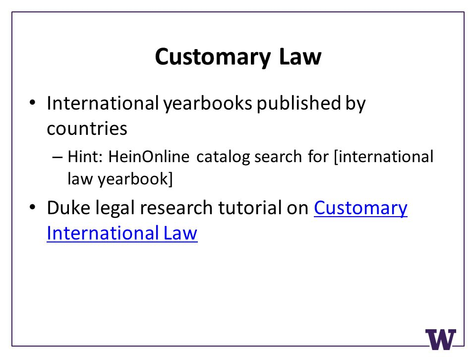 Customary Law International yearbooks published by countries – Hint: HeinOnline catalog search for [international law yearbook] Duke legal research tutorial on Customary International LawCustomary International Law