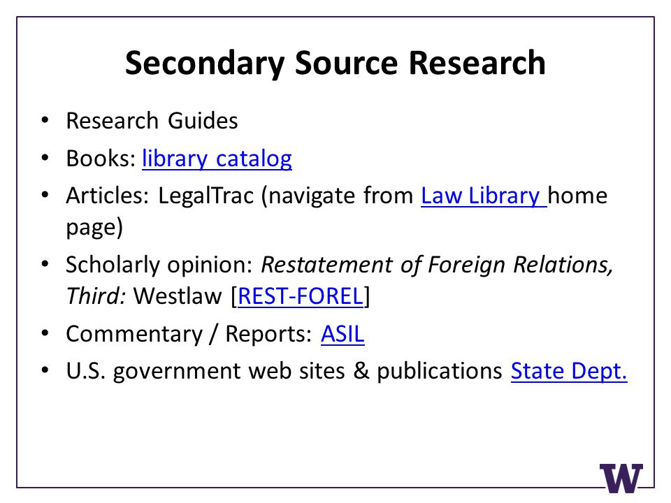 Secondary Source Research Research Guides Books: library cataloglibrary catalog Articles: LegalTrac (navigate from Law Library home page)Law Library Scholarly opinion: Restatement of Foreign Relations, Third: Westlaw [REST-FOREL]REST-FOREL Commentary / Reports: ASILASIL U.S.