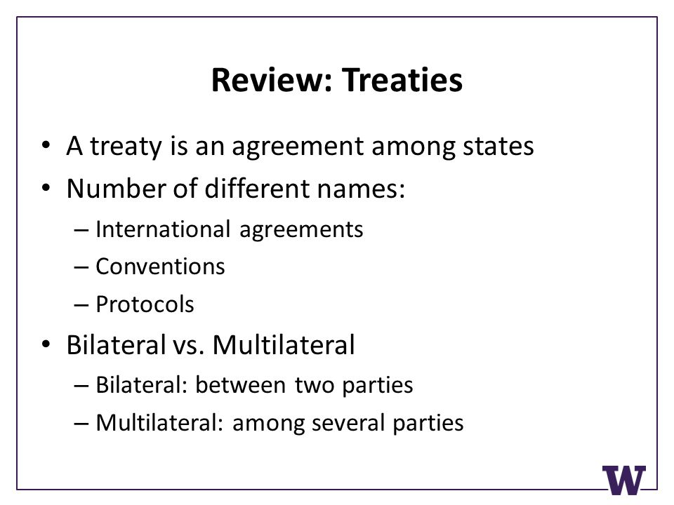 Review: Treaties A treaty is an agreement among states Number of different names: – International agreements – Conventions – Protocols Bilateral vs.