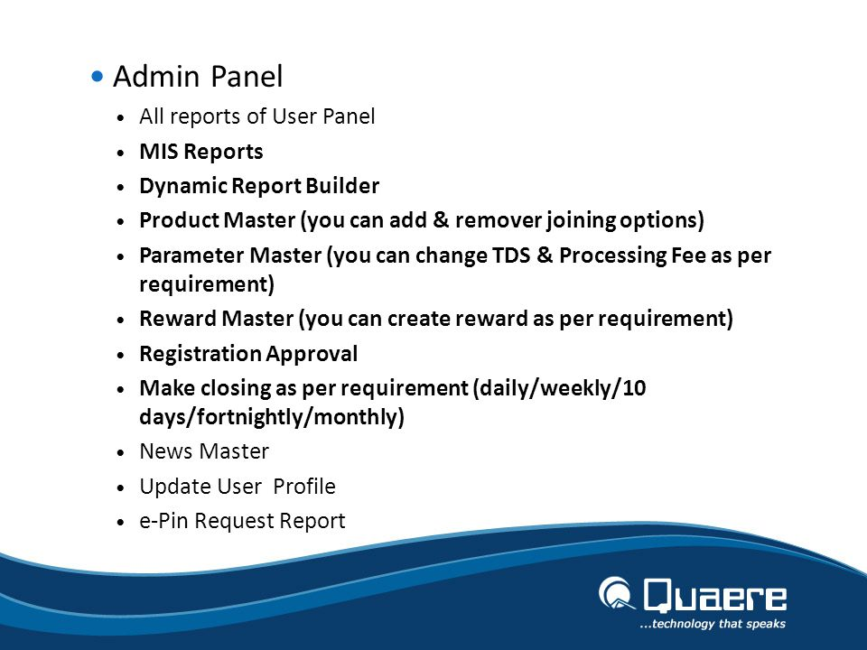 Admin Panel All reports of User Panel MIS Reports Dynamic Report Builder Product Master (you can add & remover joining options) Parameter Master (you can change TDS & Processing Fee as per requirement) Reward Master (you can create reward as per requirement) Registration Approval Make closing as per requirement (daily/weekly/10 days/fortnightly/monthly) News Master Update User Profile e-Pin Request Report