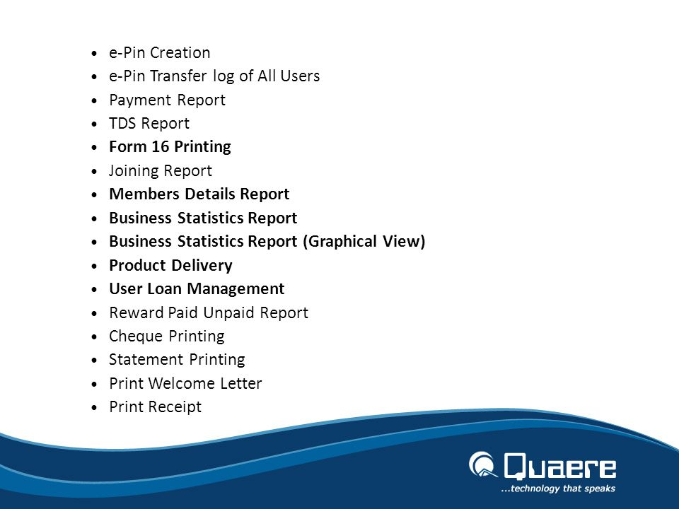 e-Pin Creation e-Pin Transfer log of All Users Payment Report TDS Report Form 16 Printing Joining Report Members Details Report Business Statistics Report Business Statistics Report (Graphical View) Product Delivery User Loan Management Reward Paid Unpaid Report Cheque Printing Statement Printing Print Welcome Letter Print Receipt