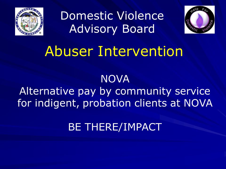 Domestic Violence Advisory Board Abuser Intervention NOVA Alternative pay by community service for indigent, probation clients at NOVA BE THERE/IMPACT