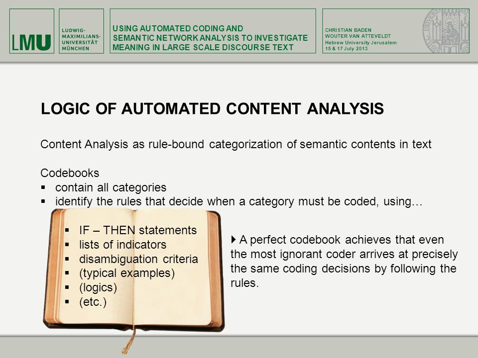 USING AUTOMATED CODING AND SEMANTIC NETWORK ANALYSIS TO INVESTIGATE MEANING IN LARGE SCALE DISCOURSE TEXT CHRISTIAN BADEN WOUTER VAN ATTEVELDT Hebrew University Jerusalem 15 & 17 July 2013 LOGIC OF AUTOMATED CONTENT ANALYSIS Content Analysis as rule-bound categorization of semantic contents in text Codebooks contain all categories identify the rules that decide when a category must be coded, using… IF – THEN statements lists of indicators disambiguation criteria (typical examples) (logics) (etc.) A perfect codebook achieves that even the most ignorant coder arrives at precisely the same coding decisions by following the rules.