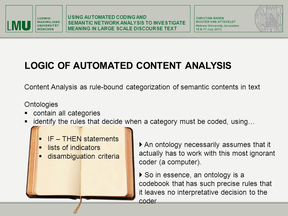 USING AUTOMATED CODING AND SEMANTIC NETWORK ANALYSIS TO INVESTIGATE MEANING IN LARGE SCALE DISCOURSE TEXT CHRISTIAN BADEN WOUTER VAN ATTEVELDT Hebrew University Jerusalem 15 & 17 July 2013 LOGIC OF AUTOMATED CONTENT ANALYSIS Content Analysis as rule-bound categorization of semantic contents in text Ontologies contain all categories identify the rules that decide when a category must be coded, using… IF – THEN statements lists of indicators disambiguation criteria An ontology necessarily assumes that it actually has to work with this most ignorant coder (a computer).